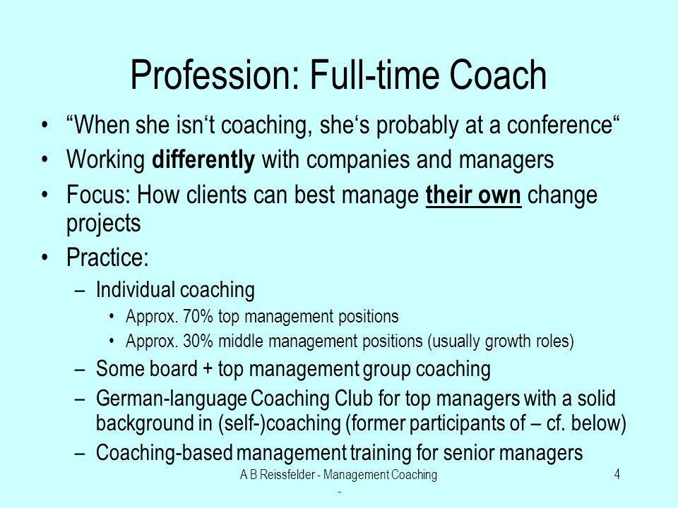 A B Reissfelder - Management Coaching - 4 Profession: Full-time Coach When she isnt coaching, shes probably at a conference Working differently with companies and managers Focus: How clients can best manage their own change projects Practice: –Individual coaching Approx.