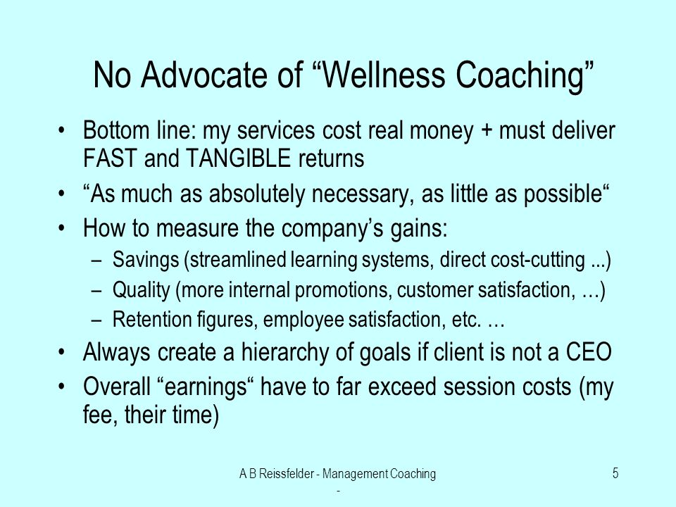 A B Reissfelder - Management Coaching - 5 No Advocate of Wellness Coaching Bottom line: my services cost real money + must deliver FAST and TANGIBLE returns As much as absolutely necessary, as little as possible How to measure the companys gains: –Savings (streamlined learning systems, direct cost-cutting...) –Quality (more internal promotions, customer satisfaction, …) –Retention figures, employee satisfaction, etc.
