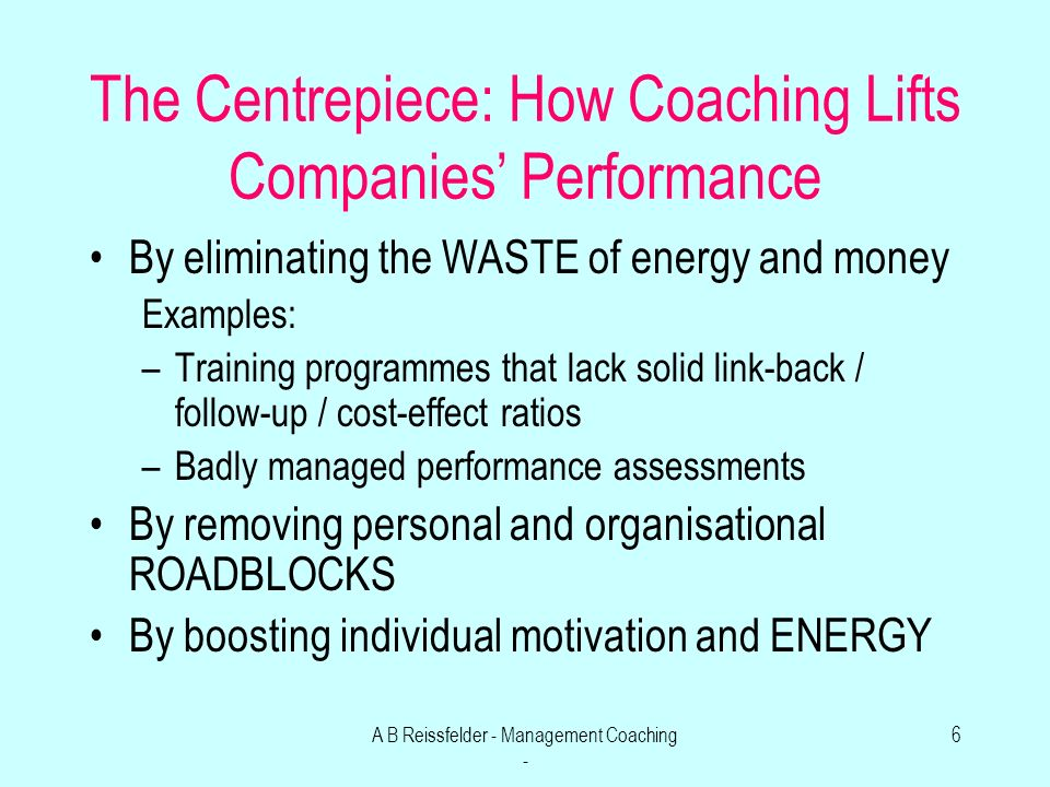A B Reissfelder - Management Coaching - 6 The Centrepiece: How Coaching Lifts Companies Performance By eliminating the WASTE of energy and money Examples: –Training programmes that lack solid link-back / follow-up / cost-effect ratios –Badly managed performance assessments By removing personal and organisational ROADBLOCKS By boosting individual motivation and ENERGY