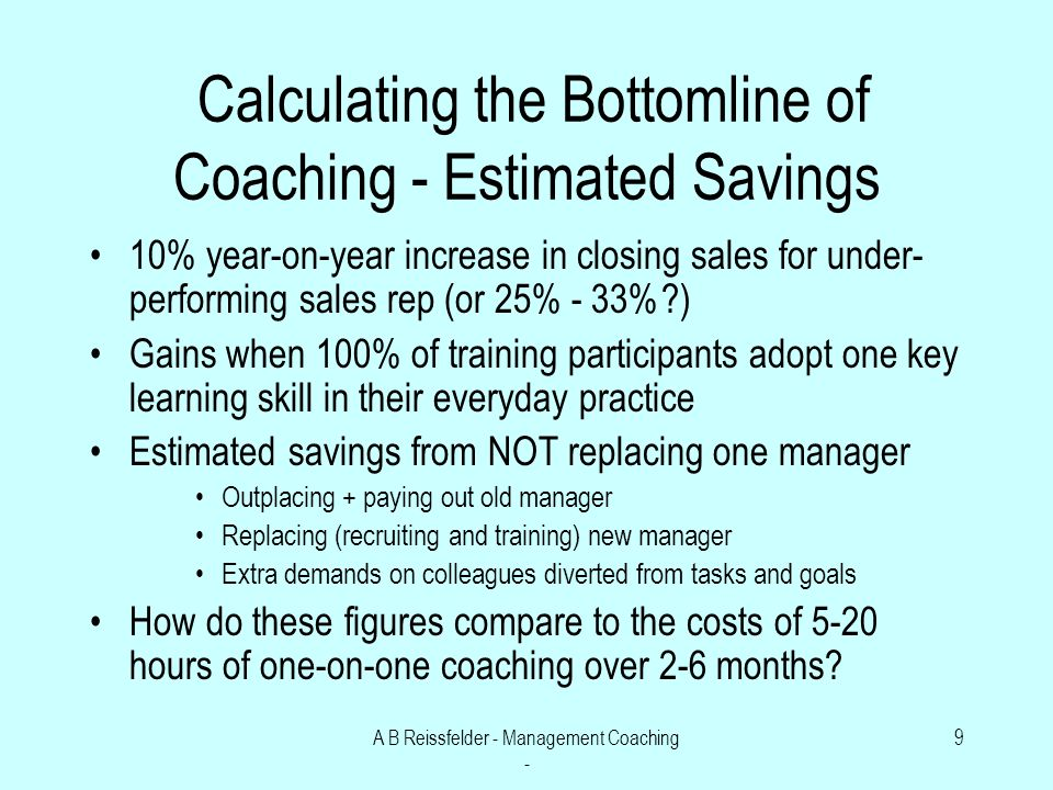 A B Reissfelder - Management Coaching - 9 Calculating the Bottomline of Coaching - Estimated Savings 10% year-on-year increase in closing sales for under- performing sales rep (or 25% - 33% ) Gains when 100% of training participants adopt one key learning skill in their everyday practice Estimated savings from NOT replacing one manager Outplacing + paying out old manager Replacing (recruiting and training) new manager Extra demands on colleagues diverted from tasks and goals How do these figures compare to the costs of 5-20 hours of one-on-one coaching over 2-6 months