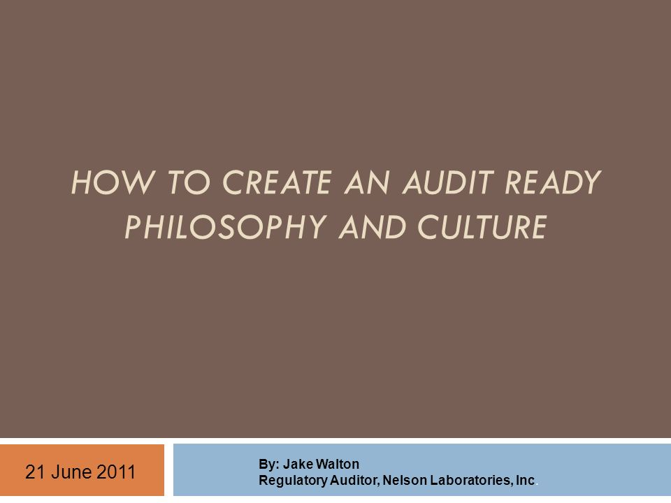 HOW TO CREATE AN AUDIT READY PHILOSOPHY AND CULTURE By: Jake Walton Regulatory Auditor, Nelson Laboratories, Inc.
