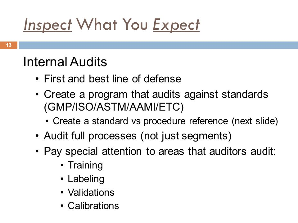 Inspect What You Expect Internal Audits First and best line of defense Create a program that audits against standards (GMP/ISO/ASTM/AAMI/ETC) Create a standard vs procedure reference (next slide) Audit full processes (not just segments) Pay special attention to areas that auditors audit: Training Labeling Validations Calibrations 13