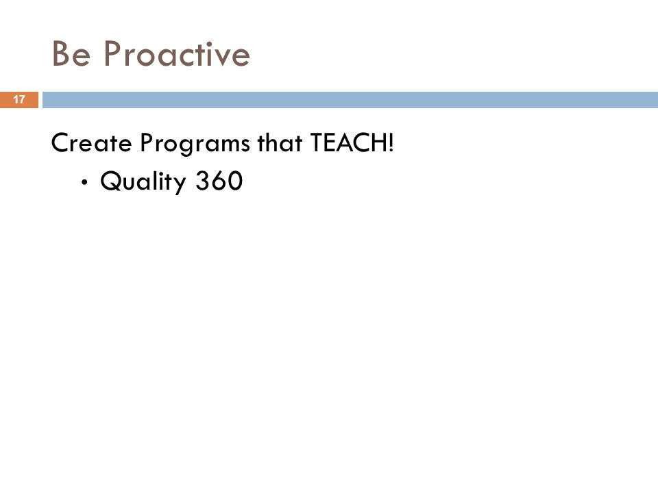 Be Proactive Create Programs that TEACH! 17 Quality 360