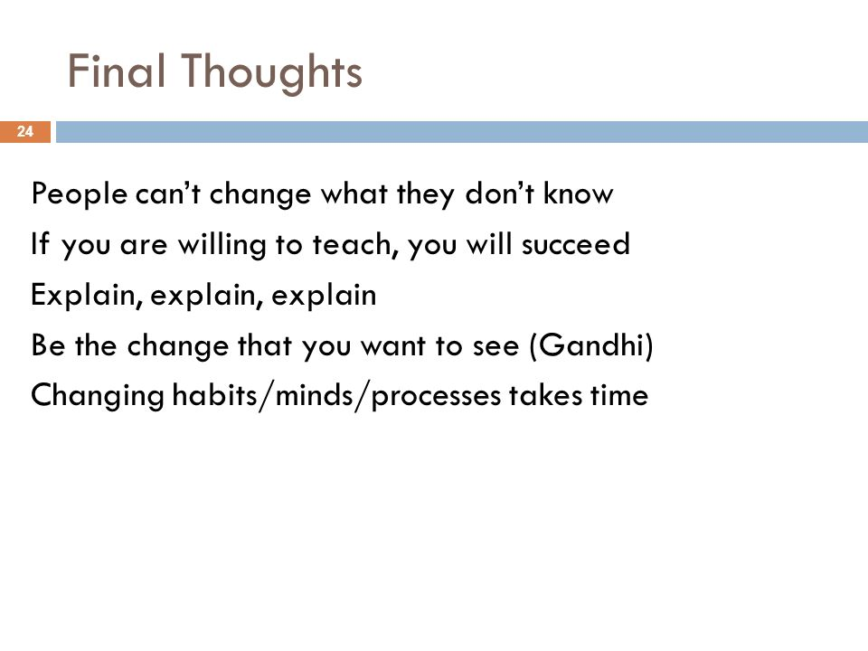 Final Thoughts People cant change what they dont know If you are willing to teach, you will succeed Explain, explain, explain Be the change that you want to see (Gandhi) Changing habits/minds/processes takes time 24