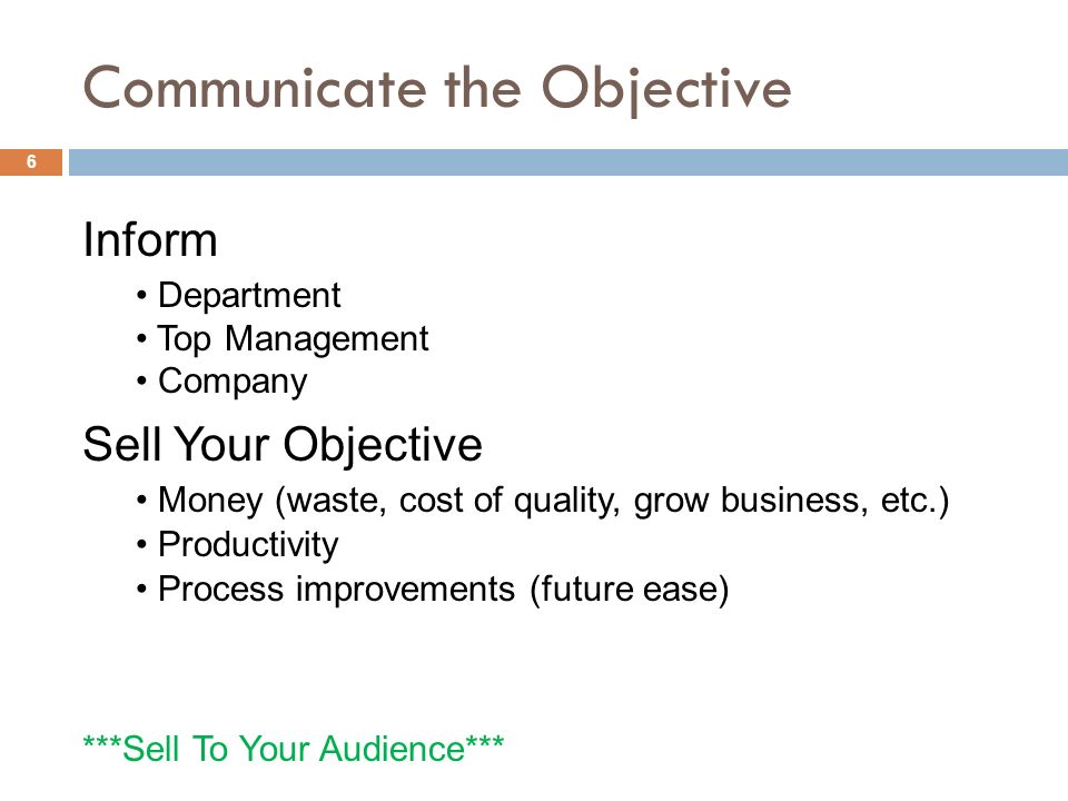 Communicate the Objective Inform Department Top Management Company Sell Your Objective Money (waste, cost of quality, grow business, etc.) Productivity Process improvements (future ease) ***Sell To Your Audience*** 6