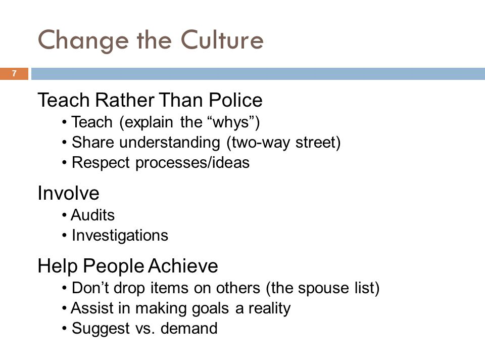 Change the Culture Teach Rather Than Police Teach (explain the whys) Share understanding (two-way street) Respect processes/ideas Involve Audits Investigations Help People Achieve Assist in making goals a reality Dont drop items on others (the spouse list) Suggest vs.