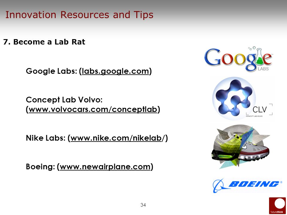34 Innovation Resources and Tips 7. Become a Lab Rat Google Labs: (labs.google.com) Concept Lab Volvo: (www.volvocars.com/conceptlab) Nike Labs: (www.