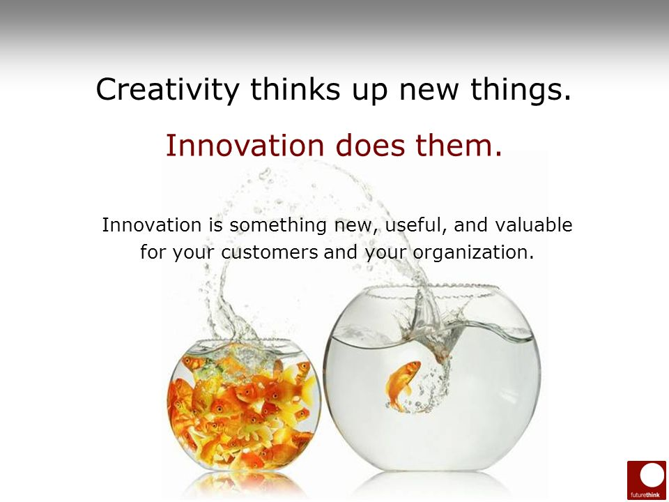 6 Creativity thinks up new things. Innovation is something new, useful, and valuable for your customers and your organization. Innovation does them.