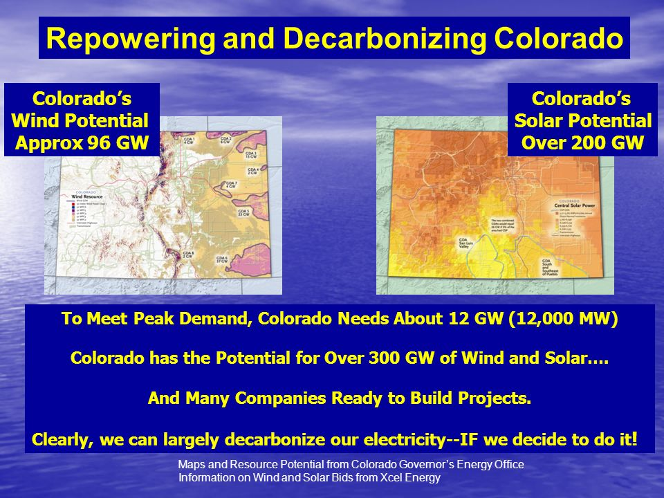Maps and Resource Potential from Colorado Governors Energy Office Information on Wind and Solar Bids from Xcel Energy Repowering and Decarbonizing Colorado Colorados Wind Potential Approx 96 GW Colorados Solar Potential Over 200 GW To Meet Peak Demand, Colorado Needs About 12 GW (12,000 MW) Colorado has the Potential for Over 300 GW of Wind and Solar….