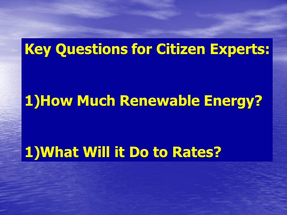 Key Questions for Citizen Experts: 1)How Much Renewable Energy 1)What Will it Do to Rates