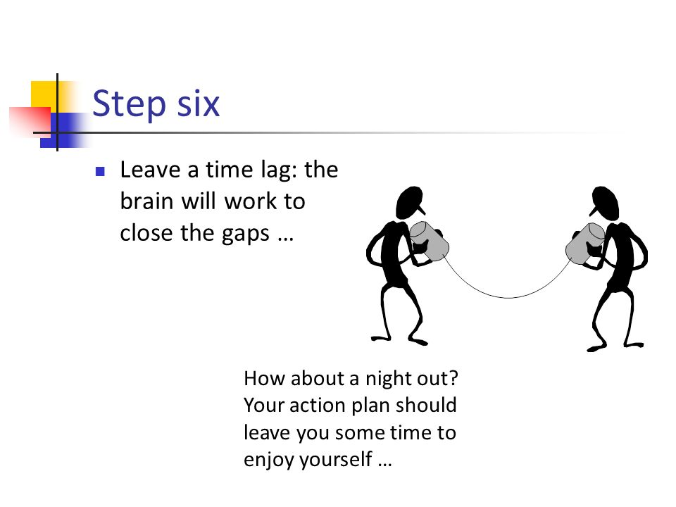 Step six Leave a time lag: the brain will work to close the gaps … How about a night out.