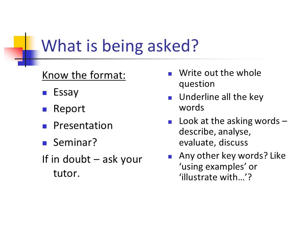 What is being asked. Know the format: Essay Report Presentation Seminar.