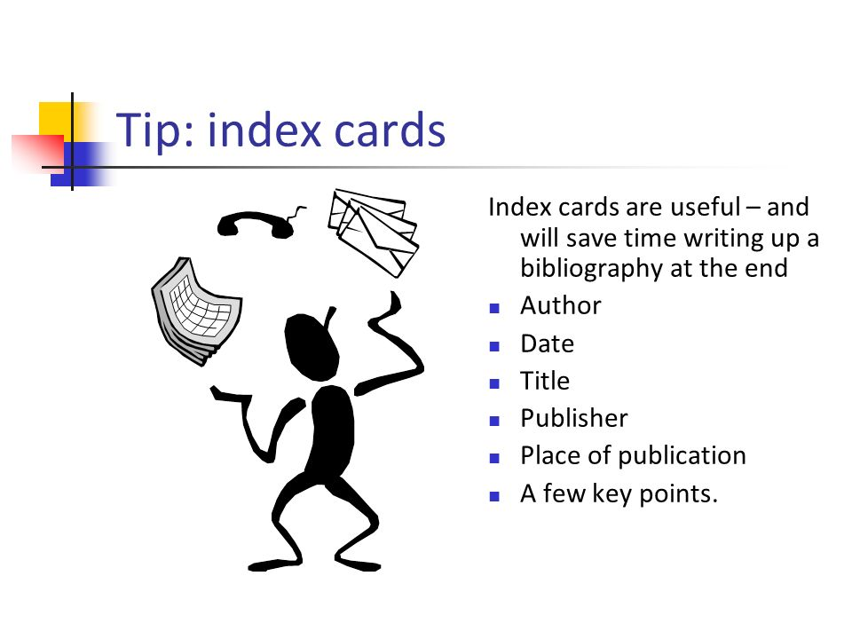 Tip: index cards Index cards are useful – and will save time writing up a bibliography at the end Author Date Title Publisher Place of publication A few key points.
