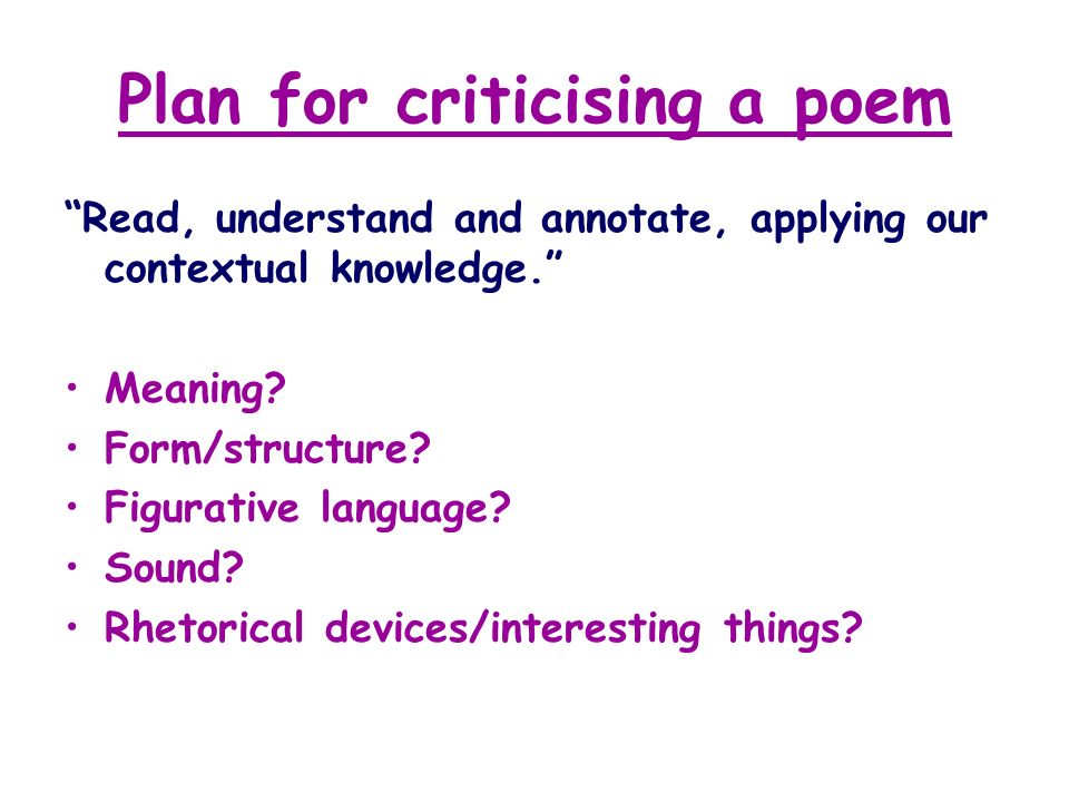 Plan for criticising a poem Read, understand and annotate, applying our contextual knowledge. Meaning? Form/structure? Figurative language? Sound? Rhe