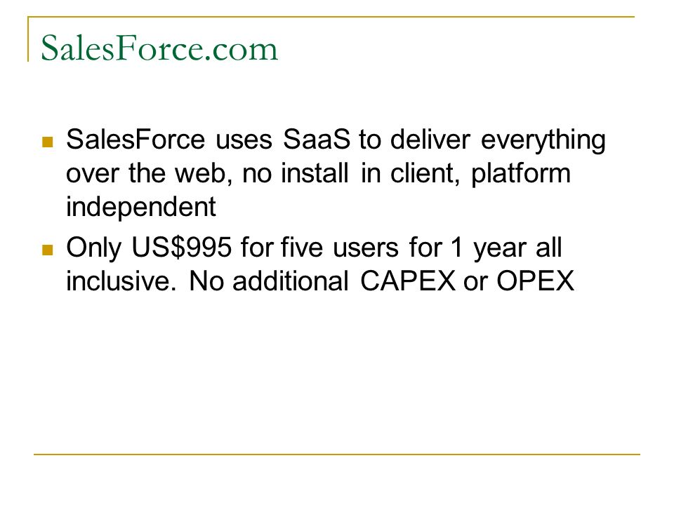 SalesForce.com SalesForce uses SaaS to deliver everything over the web, no install in client, platform independent Only US$995 for five users for 1 year all inclusive.