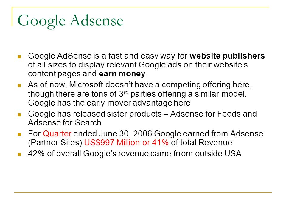 Google Adsense Google AdSense is a fast and easy way for website publishers of all sizes to display relevant Google ads on their website s content pages and earn money.