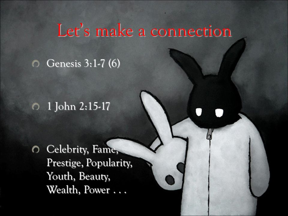 Lets make a connection Genesis 3:1-7 (6) 1 John 2:15-17 Celebrity, Fame, Prestige, Popularity, Youth, Beauty, Wealth, Power...