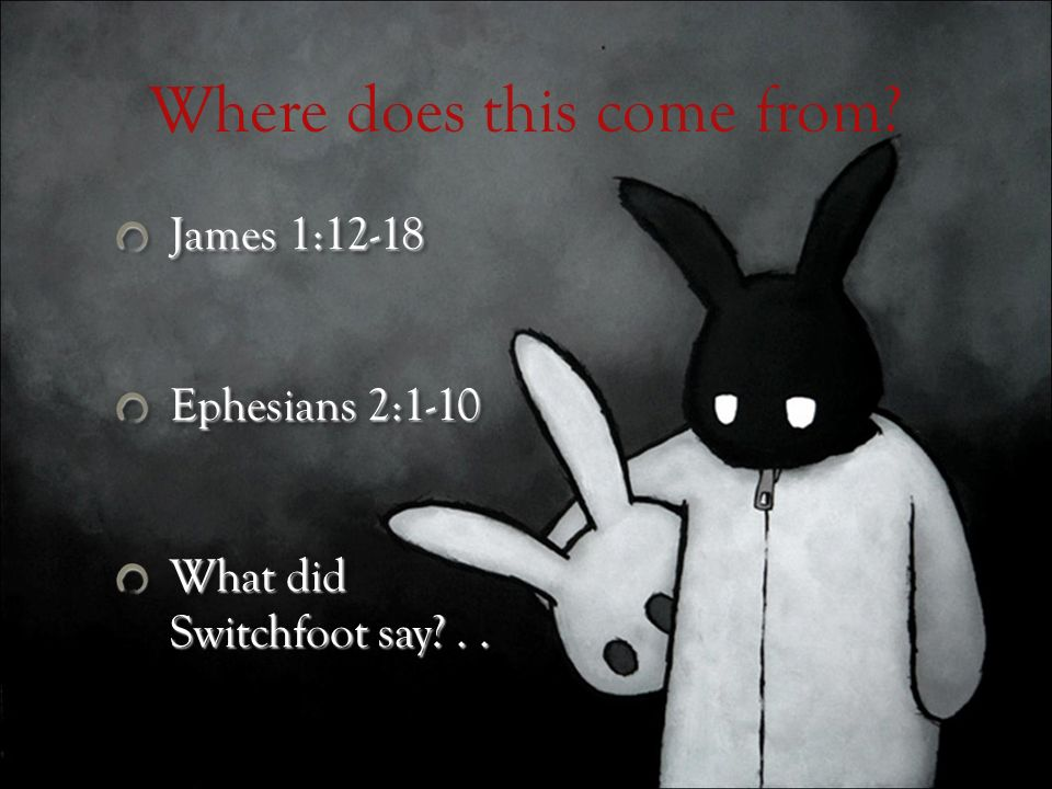Where does this come from? James 1:12-18 Ephesians 2:1-10 What did Switchfoot say?.. James 1:12-18 Ephesians 2:1-10 What did Switchfoot say?..