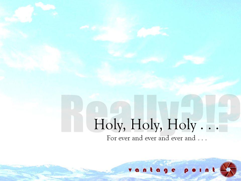 Holy, Holy, Holy... For ever and ever and ever and...