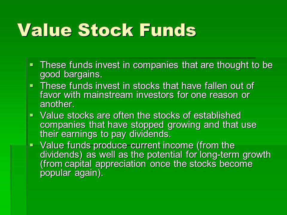 Value Stock Funds These funds invest in companies that are thought to be good bargains. These funds invest in companies that are thought to be good ba
