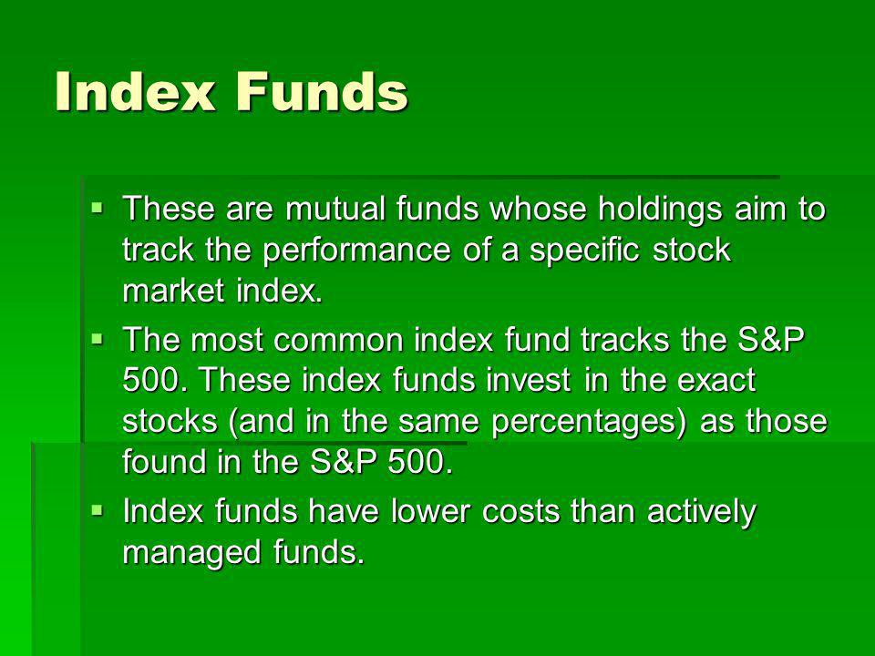 Index Funds These are mutual funds whose holdings aim to track the performance of a specific stock market index. These are mutual funds whose holdings