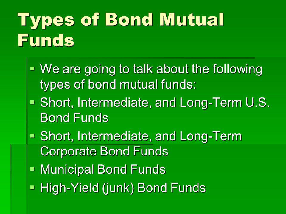 Types of Bond Mutual Funds We are going to talk about the following types of bond mutual funds: We are going to talk about the following types of bond