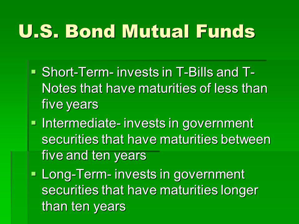 U.S. Bond Mutual Funds Short-Term- invests in T-Bills and T- Notes that have maturities of less than five years Short-Term- invests in T-Bills and T-