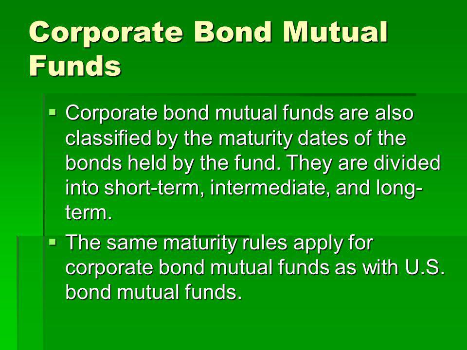 Corporate Bond Mutual Funds Corporate bond mutual funds are also classified by the maturity dates of the bonds held by the fund. They are divided into