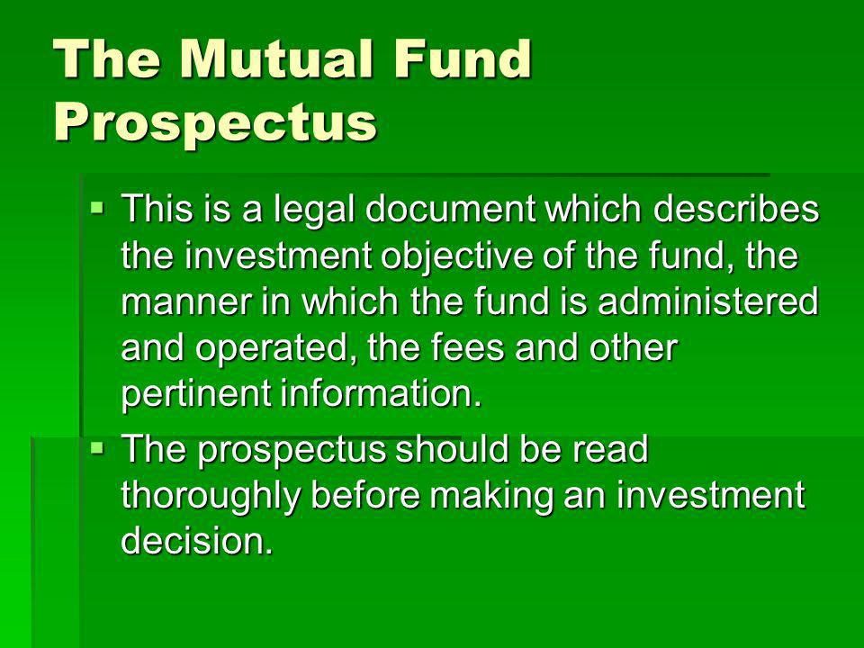 The Mutual Fund Prospectus This is a legal document which describes the investment objective of the fund, the manner in which the fund is administered