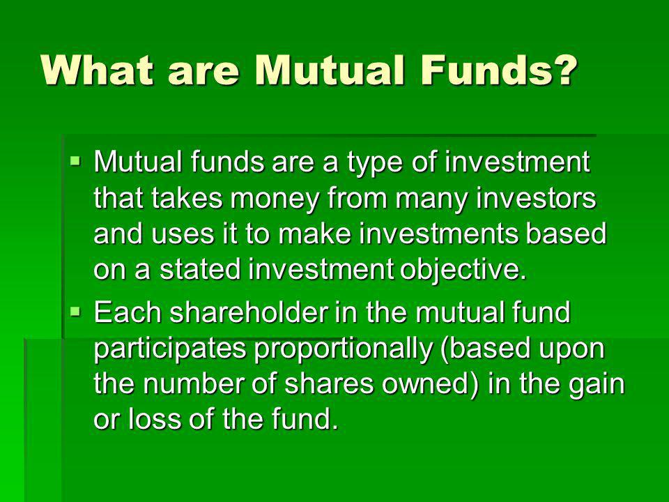 What are Mutual Funds? Mutual funds are a type of investment that takes money from many investors and uses it to make investments based on a stated in