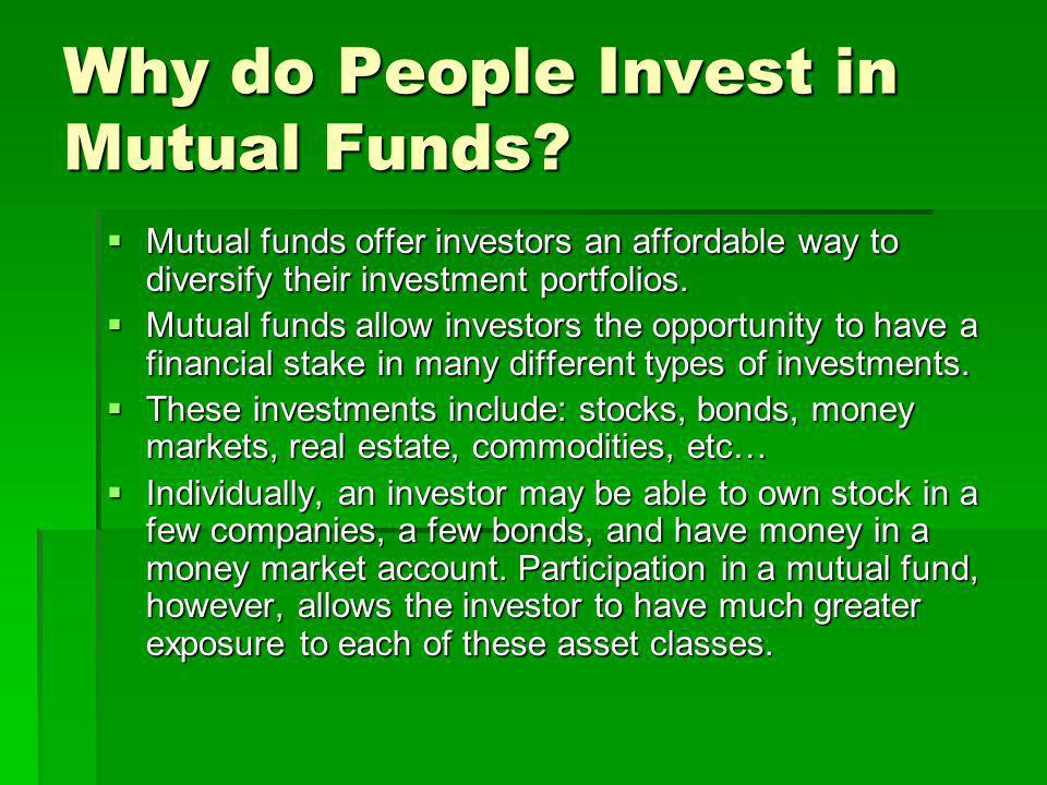 Why do People Invest in Mutual Funds? Mutual funds offer investors an affordable way to diversify their investment portfolios. Mutual funds offer inve