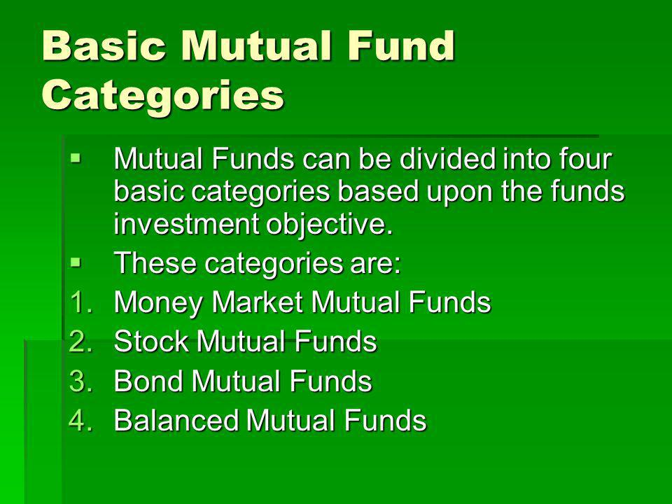 Basic Mutual Fund Categories Mutual Funds can be divided into four basic categories based upon the funds investment objective. Mutual Funds can be div