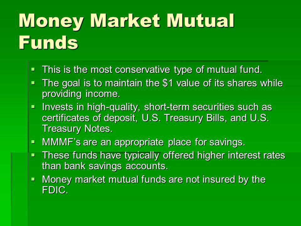 This is the most conservative type of mutual fund. This is the most conservative type of mutual fund. The goal is to maintain the $1 value of its shar