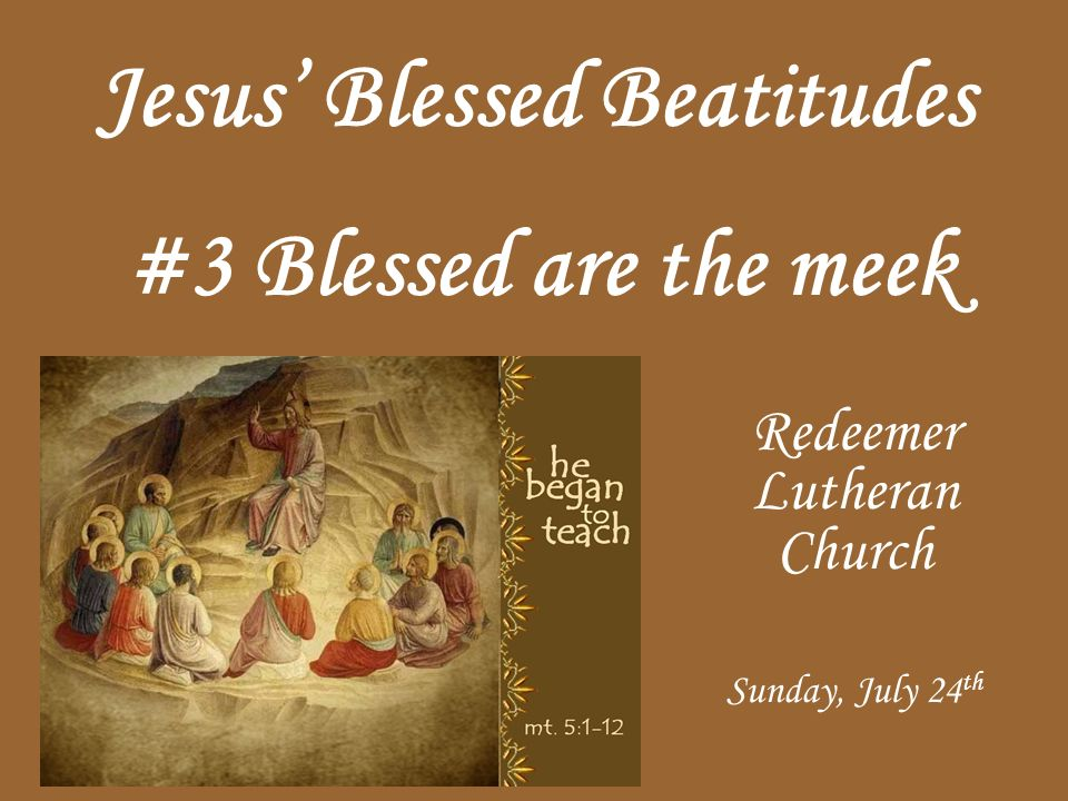 Jesus Blessed Beatitudes Redeemer Lutheran Church Sunday, July 24 th #3 Blessed are the meek