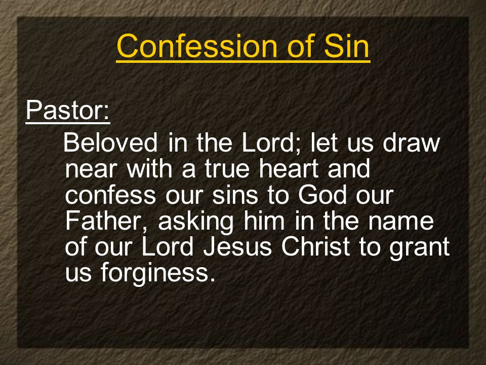 Confession of Sin Pastor: Beloved in the Lord; let us draw near with a true heart and confess our sins to God our Father, asking him in the name of our Lord Jesus Christ to grant us forginess.