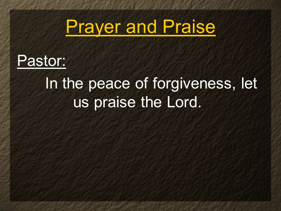 Pastor: In the peace of forgiveness, let us praise the Lord. Prayer and Praise