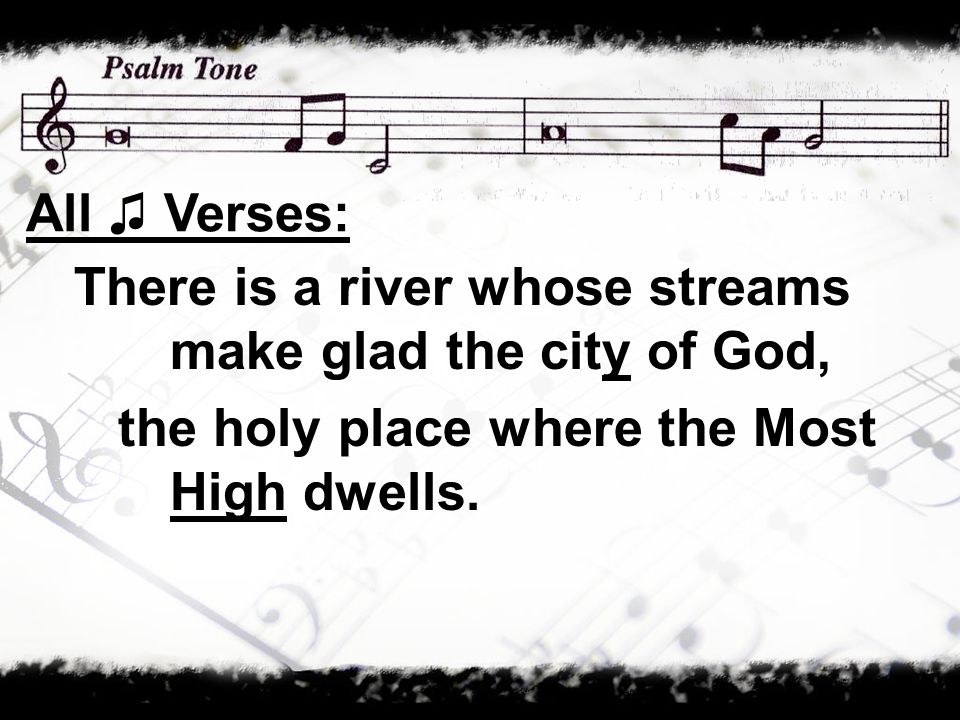 There is a river whose streams make glad the city of God, the holy place where the Most High dwells.
