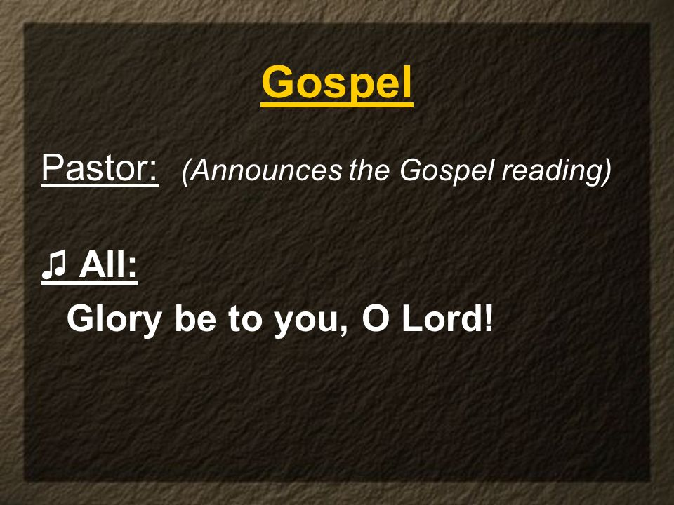 Pastor: (Announces the Gospel reading) All: Glory be to you, O Lord! Gospel