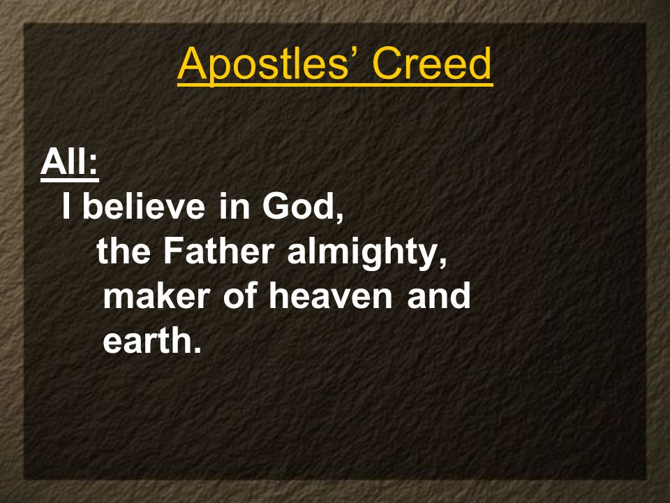 Apostles Creed All: I believe in God, the Father almighty, maker of heaven and earth.