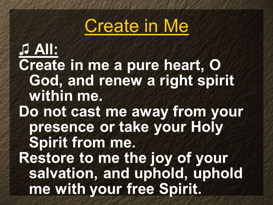 Create in Me All: Create in me a pure heart, O God, and renew a right spirit within me.