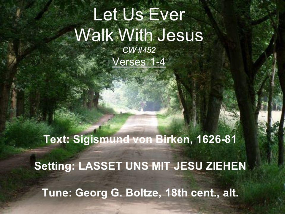 Let Us Ever Walk With Jesus CW #452 Verses 1-4 Text: Sigismund von Birken, 1626-81 Setting: LASSET UNS MIT JESU ZIEHEN Tune: Georg G. Boltze, 18th cen