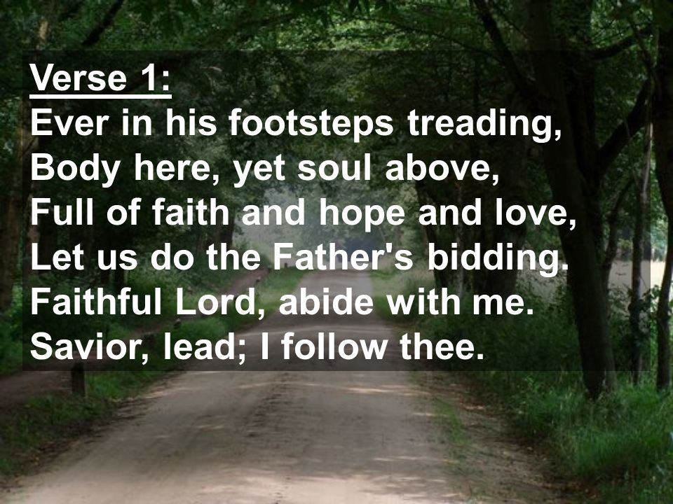 Verse 1: Ever in his footsteps treading, Body here, yet soul above, Full of faith and hope and love, Let us do the Father s bidding.