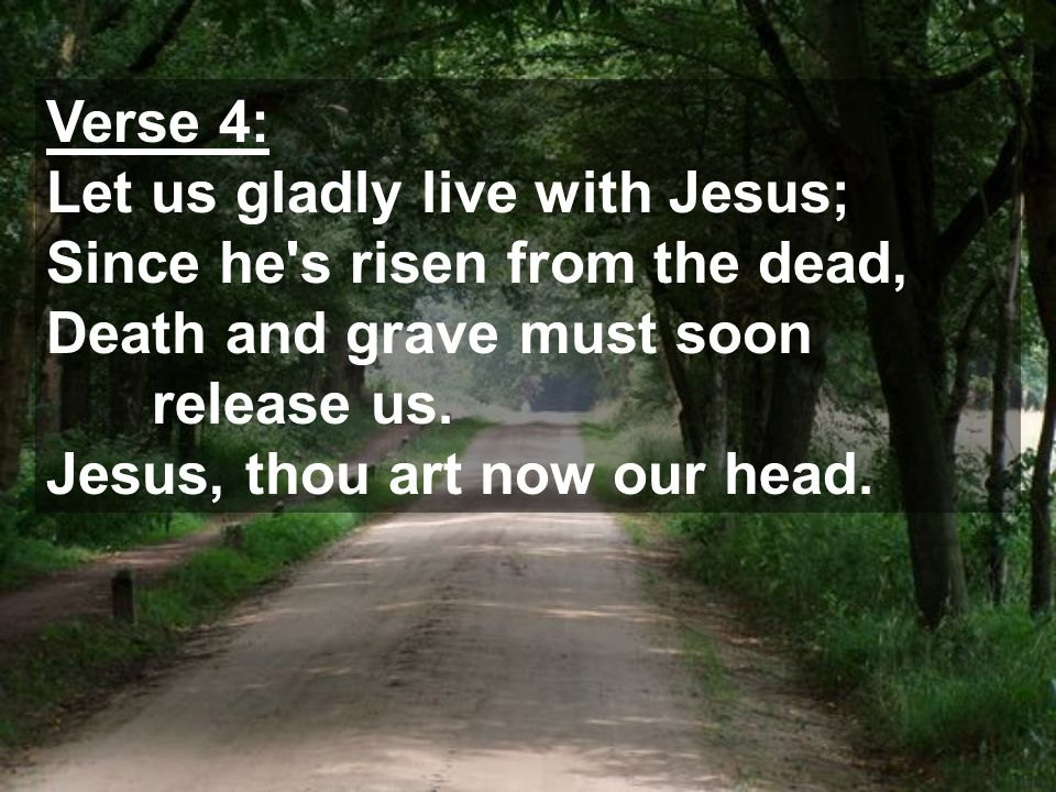 Verse 4: Let us gladly live with Jesus; Since he s risen from the dead, Death and grave must soon release us.