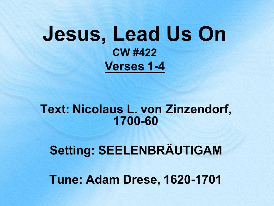 Jesus, Lead Us On CW #422 Verses 1-4 Text: Nicolaus L. von Zinzendorf, 1700-60 Setting: SEELENBRÄUTIGAM Tune: Adam Drese, 1620-1701