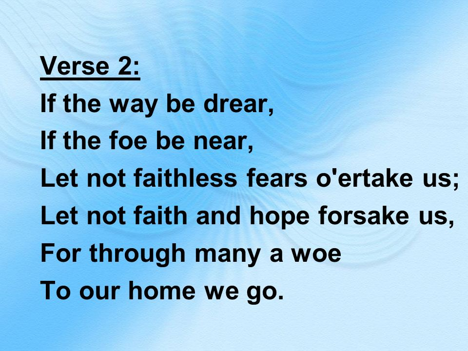 Verse 2: If the way be drear, If the foe be near, Let not faithless fears o ertake us; Let not faith and hope forsake us, For through many a woe To our home we go.