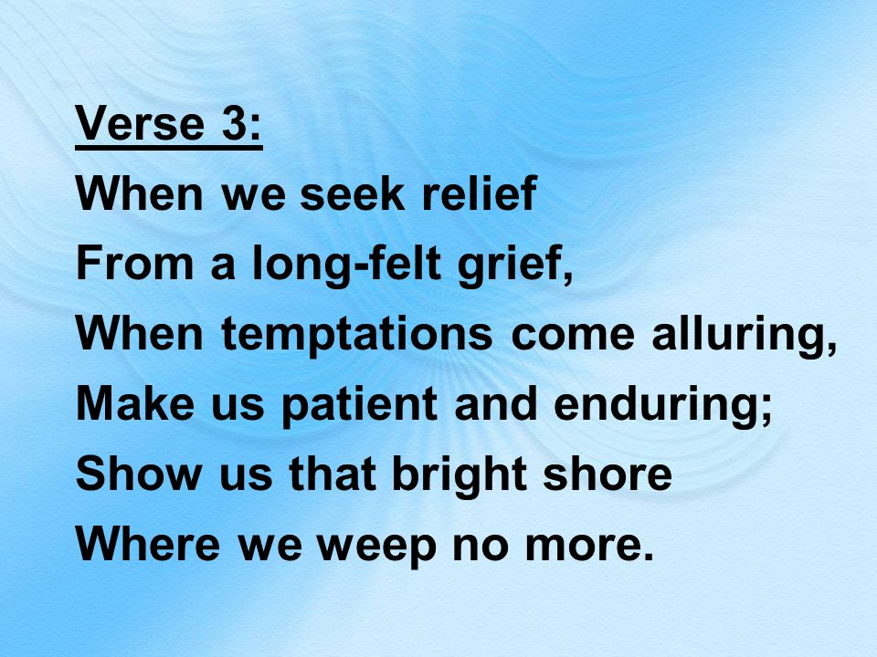 Verse 3: When we seek relief From a long-felt grief, When temptations come alluring, Make us patient and enduring; Show us that bright shore Where we weep no more.
