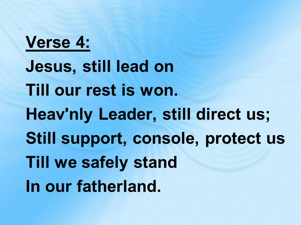 Verse 4: Jesus, still lead on Till our rest is won. Heav'nly Leader, still direct us; Still support, console, protect us Till we safely stand In our f