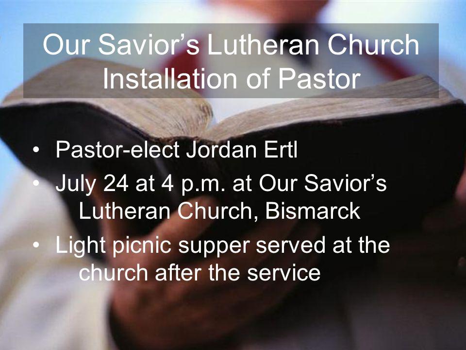 Our Saviors Lutheran Church Installation of Pastor Pastor-elect Jordan Ertl July 24 at 4 p.m. at Our Saviors Lutheran Church, Bismarck Light picnic su