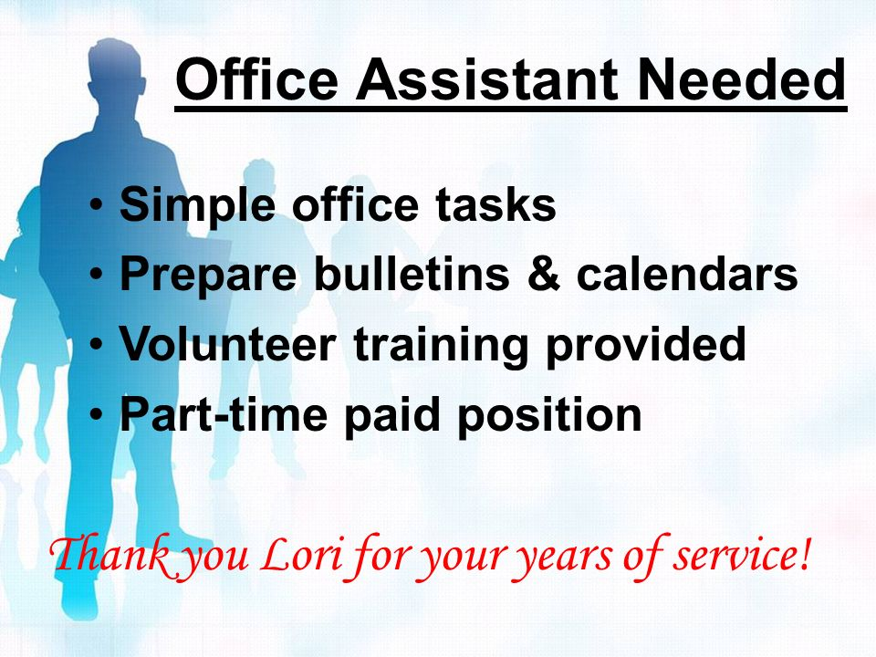Office Assistant Needed Simple office tasks Prepare bulletins & calendars Volunteer training provided Part-time paid position Thank you Lori for your years of service!