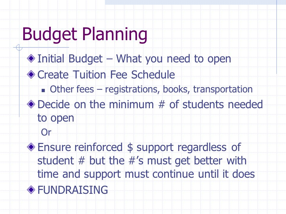 Budget Planning Initial Budget – What you need to open Create Tuition Fee Schedule Other fees – registrations, books, transportation Decide on the minimum # of students needed to open Or Ensure reinforced $ support regardless of student # but the #s must get better with time and support must continue until it does FUNDRAISING